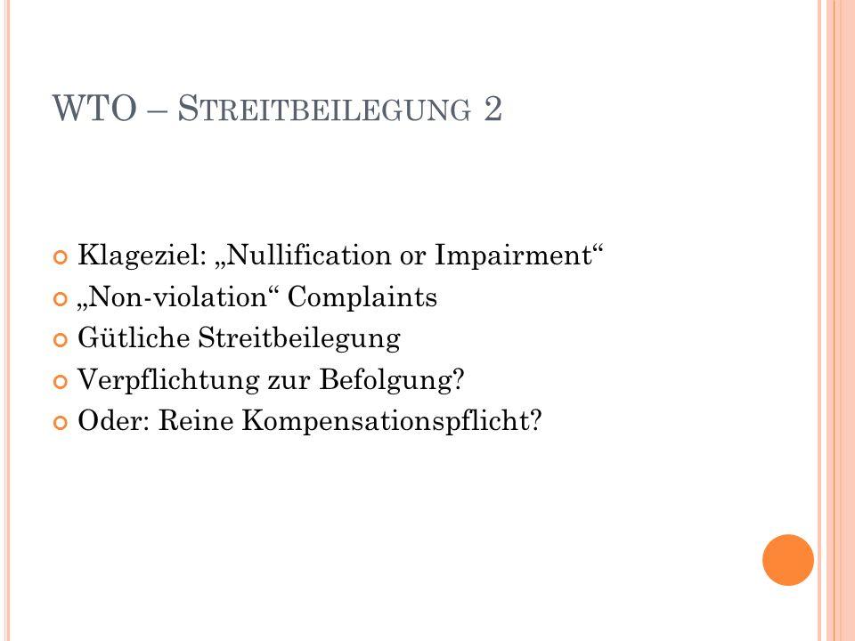 WTO – S TREITBEILEGUNG 2 Klageziel: Nullification or Impairment Non-violation Complaints Gütliche Streitbeilegung Verpflichtung zur Befolgung.