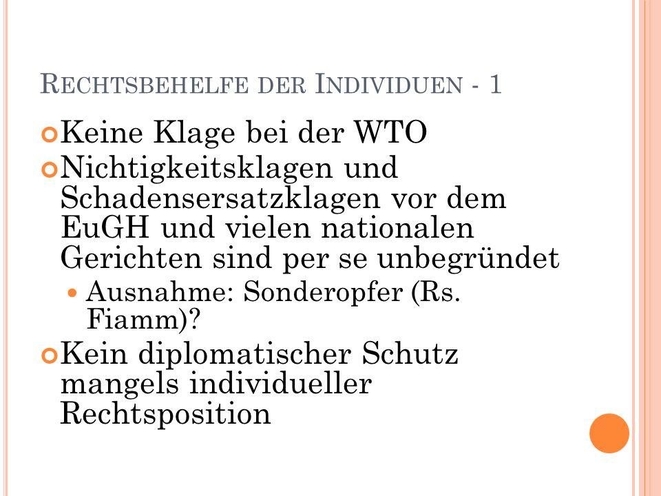 R ECHTSBEHELFE DER I NDIVIDUEN - 1 Keine Klage bei der WTO Nichtigkeitsklagen und Schadensersatzklagen vor dem EuGH und vielen nationalen Gerichten sind per se unbegründet Ausnahme: Sonderopfer (Rs.