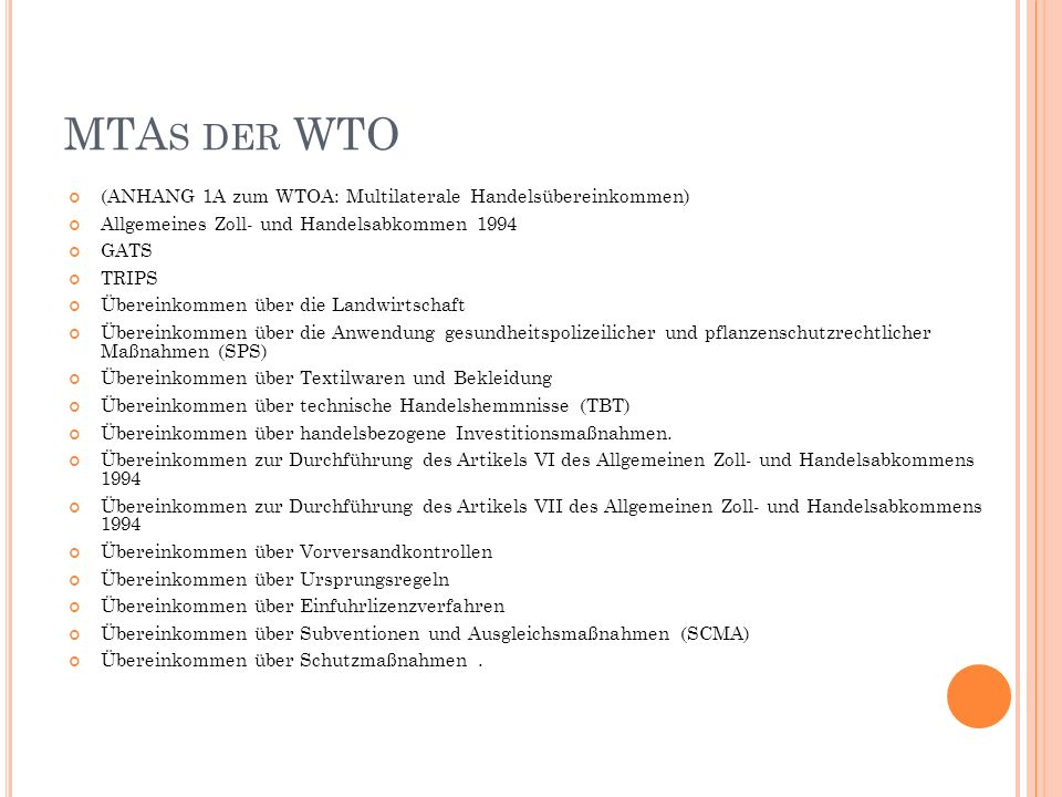 MTA S DER WTO (ANHANG 1A zum WTOA: Multilaterale Handelsübereinkommen) Allgemeines Zoll- und Handelsabkommen 1994 GATS TRIPS Übereinkommen über die Landwirtschaft Übereinkommen über die Anwendung gesundheitspolizeilicher und pflanzenschutzrechtlicher Maßnahmen (SPS) Übereinkommen über Textilwaren und Bekleidung Übereinkommen über technische Handelshemmnisse (TBT) Übereinkommen über handelsbezogene Investitionsmaßnahmen.