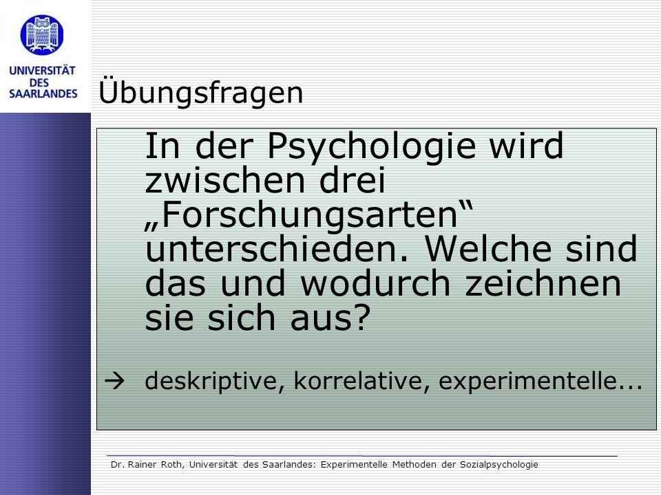 Dr. Rainer Roth, Universität des Saarlandes: Experimentelle Methoden der Sozialpsychologie Übungsfragen In der Psychologie wird zwischen drei Forschun