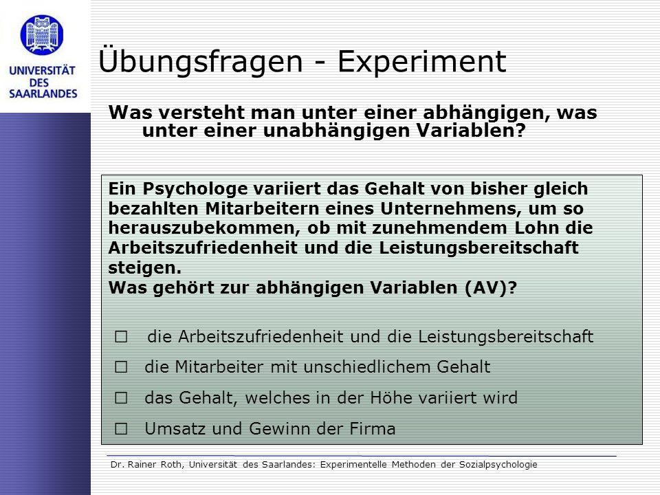 Dr. Rainer Roth, Universität des Saarlandes: Experimentelle Methoden der Sozialpsychologie Übungsfragen - Experiment Was versteht man unter einer abhä