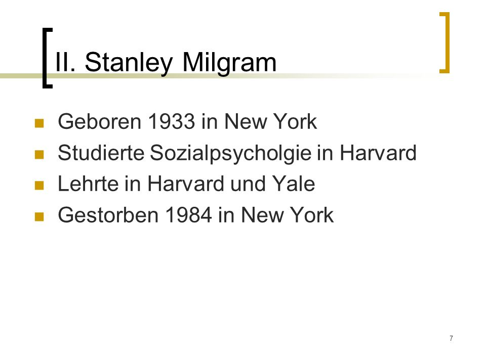7. Stanley Milgram Geboren 1933 in New York Studierte Sozialpsycholgie in Harvard Lehrte in Harvard und Yale Gestorben 1984 in New York