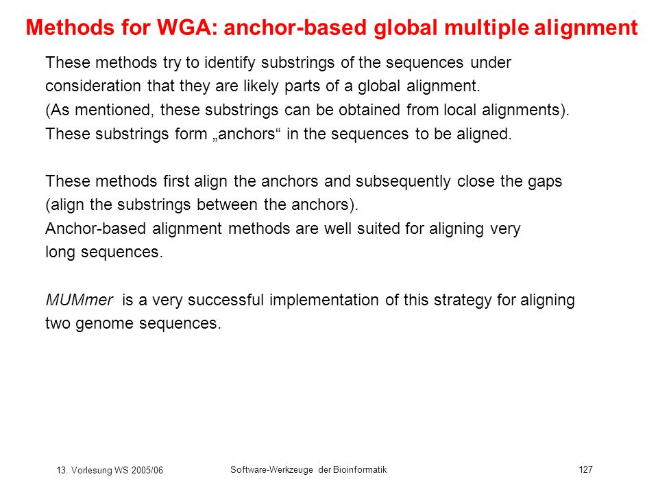 13. Vorlesung WS 2005/06 Software-Werkzeuge der Bioinformatik127 Methods for WGA: anchor-based global multiple alignment These methods try to identify