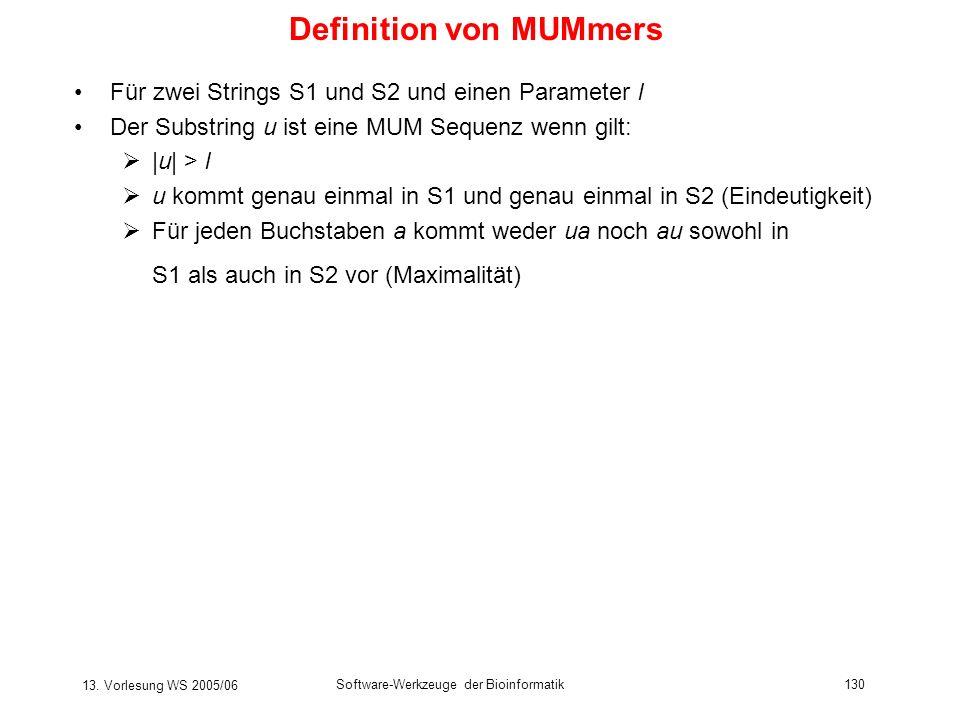 13. Vorlesung WS 2005/06 Software-Werkzeuge der Bioinformatik130 Definition von MUMmers Für zwei Strings S1 und S2 und einen Parameter l Der Substring