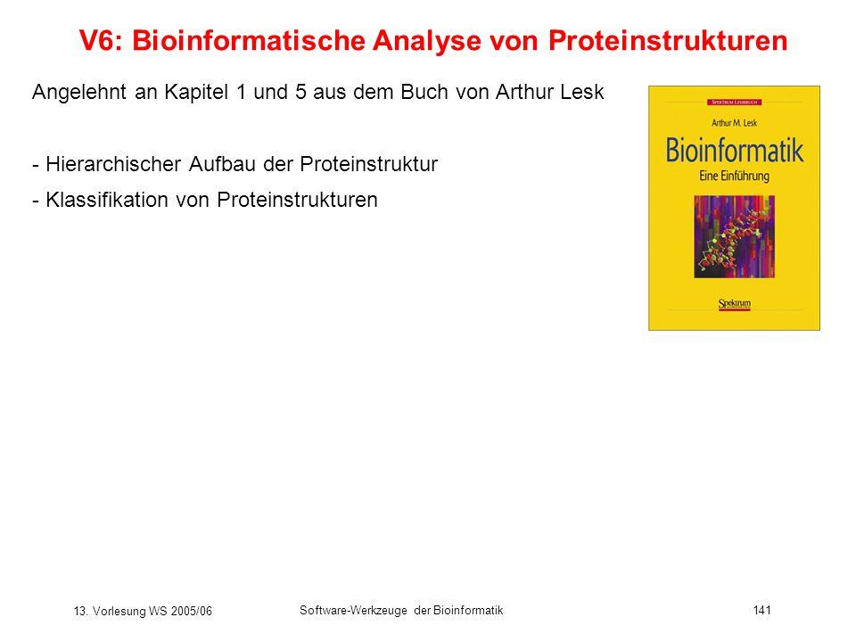 13. Vorlesung WS 2005/06 Software-Werkzeuge der Bioinformatik141 V6: Bioinformatische Analyse von Proteinstrukturen Angelehnt an Kapitel 1 und 5 aus d