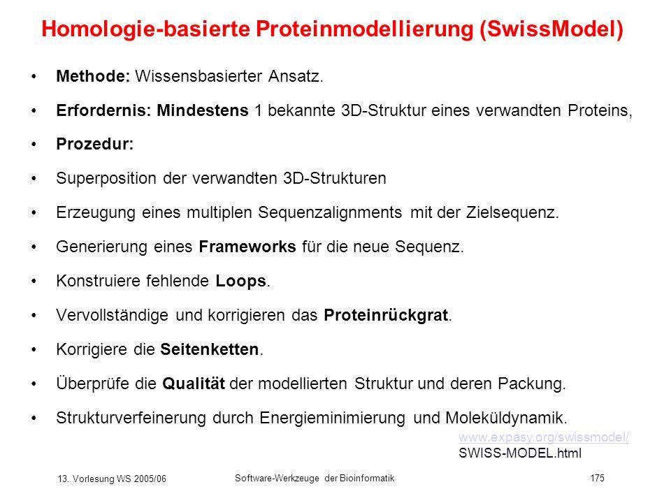 13. Vorlesung WS 2005/06 Software-Werkzeuge der Bioinformatik175 Homologie-basierte Proteinmodellierung (SwissModel) Methode: Wissensbasierter Ansatz.