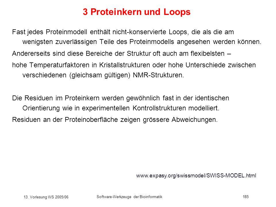13. Vorlesung WS 2005/06 Software-Werkzeuge der Bioinformatik185 3 Proteinkern und Loops Fast jedes Proteinmodell enthält nicht-konservierte Loops, di