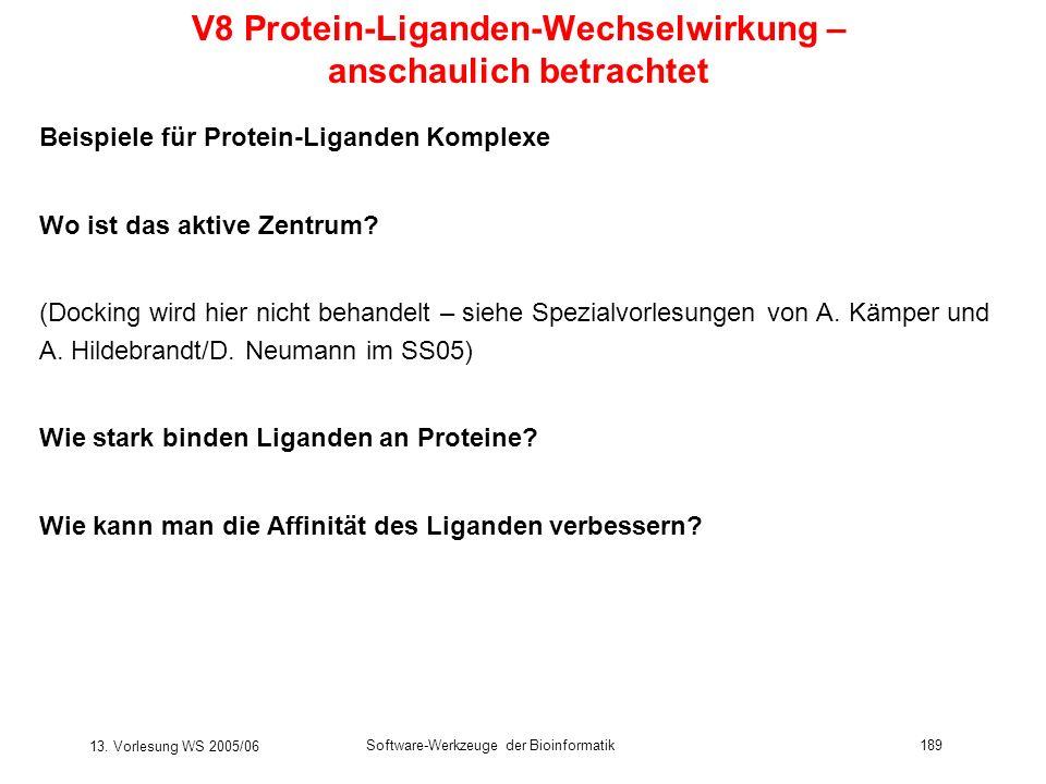13. Vorlesung WS 2005/06 Software-Werkzeuge der Bioinformatik189 V8 Protein-Liganden-Wechselwirkung – anschaulich betrachtet Beispiele für Protein-Lig