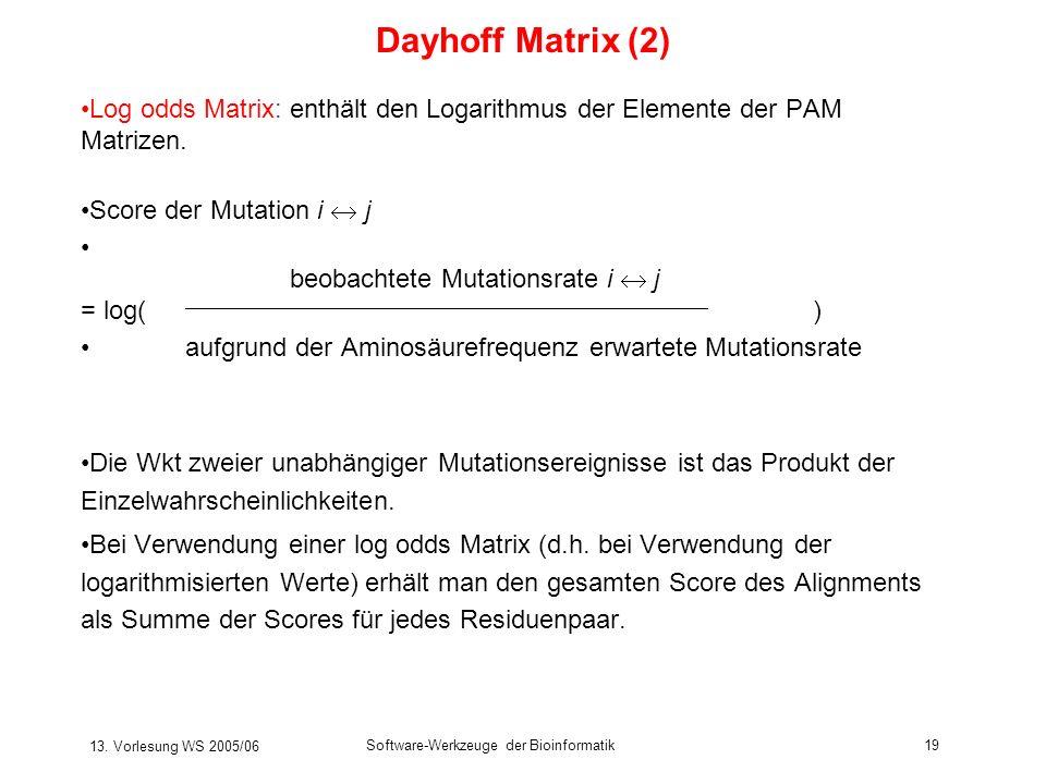 13. Vorlesung WS 2005/06 Software-Werkzeuge der Bioinformatik19 Log odds Matrix: enthält den Logarithmus der Elemente der PAM Matrizen. Score der Muta