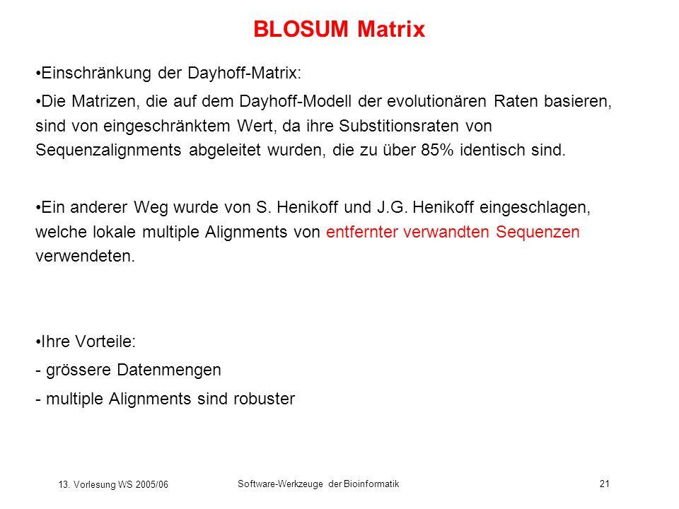 13. Vorlesung WS 2005/06 Software-Werkzeuge der Bioinformatik21 BLOSUM Matrix Einschränkung der Dayhoff-Matrix: Die Matrizen, die auf dem Dayhoff-Mode
