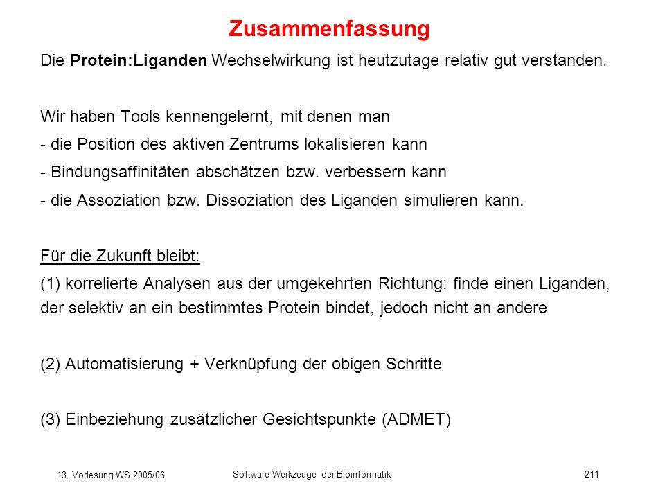 13. Vorlesung WS 2005/06 Software-Werkzeuge der Bioinformatik211 Zusammenfassung Die Protein:Liganden Wechselwirkung ist heutzutage relativ gut versta