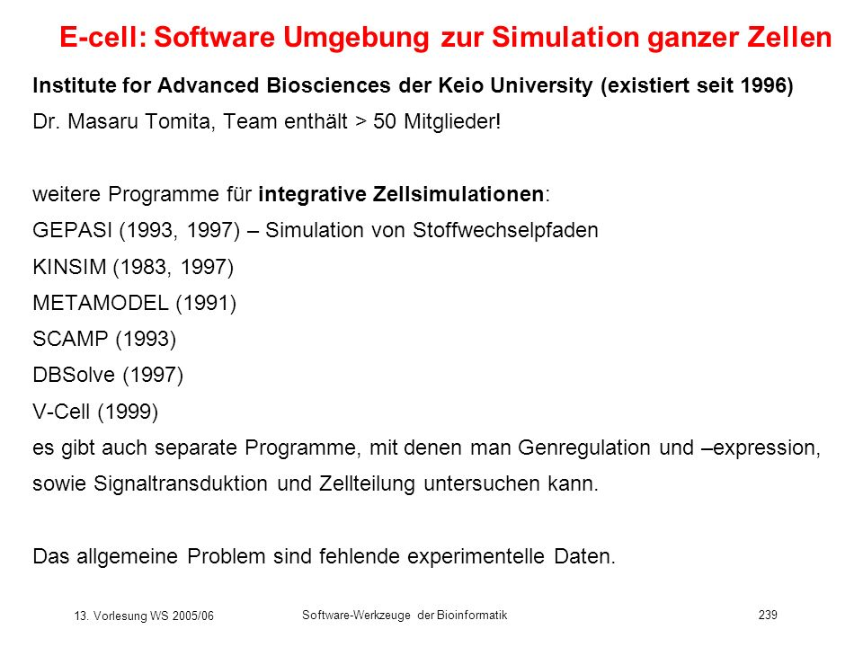 13. Vorlesung WS 2005/06 Software-Werkzeuge der Bioinformatik239 E-cell: Software Umgebung zur Simulation ganzer Zellen Institute for Advanced Bioscie
