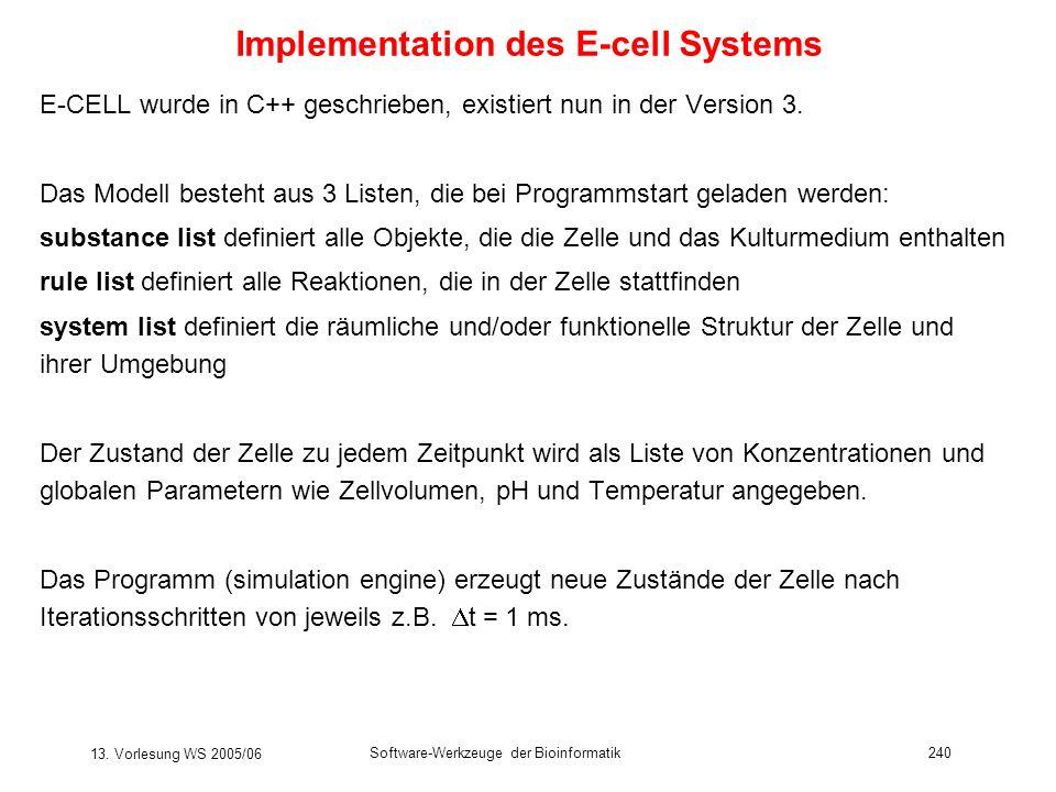 13. Vorlesung WS 2005/06 Software-Werkzeuge der Bioinformatik240 Implementation des E-cell Systems E-CELL wurde in C++ geschrieben, existiert nun in d