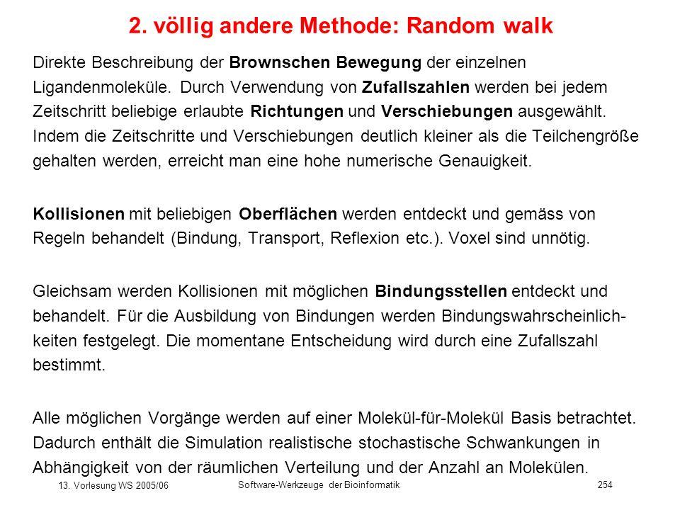 13. Vorlesung WS 2005/06 Software-Werkzeuge der Bioinformatik254 2. völlig andere Methode: Random walk Direkte Beschreibung der Brownschen Bewegung de