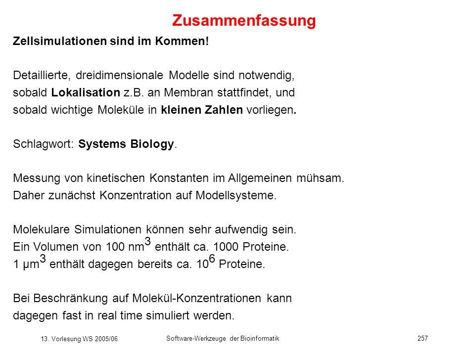 13. Vorlesung WS 2005/06 Software-Werkzeuge der Bioinformatik257 Zusammenfassung Zellsimulationen sind im Kommen! Detaillierte, dreidimensionale Model