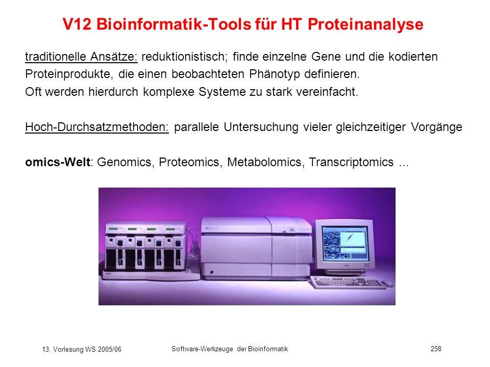 13. Vorlesung WS 2005/06 Software-Werkzeuge der Bioinformatik258 V12 Bioinformatik-Tools für HT Proteinanalyse traditionelle Ansätze: reduktionistisch