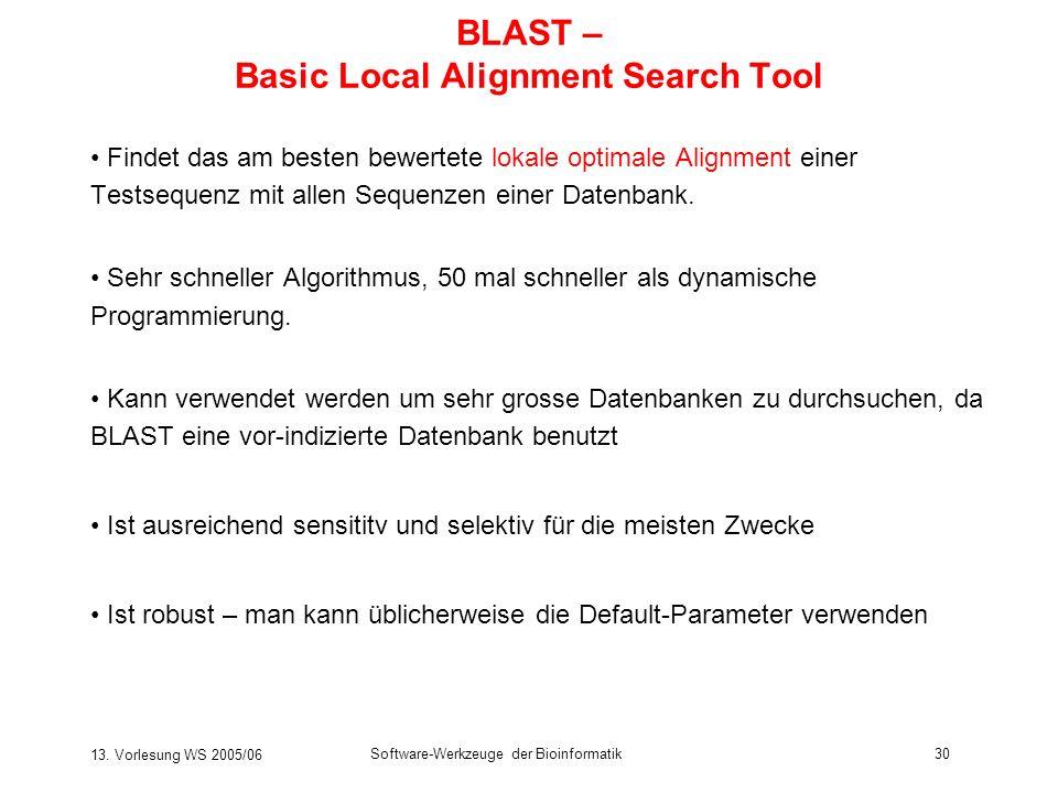 13. Vorlesung WS 2005/06 Software-Werkzeuge der Bioinformatik30 BLAST – Basic Local Alignment Search Tool Findet das am besten bewertete lokale optima