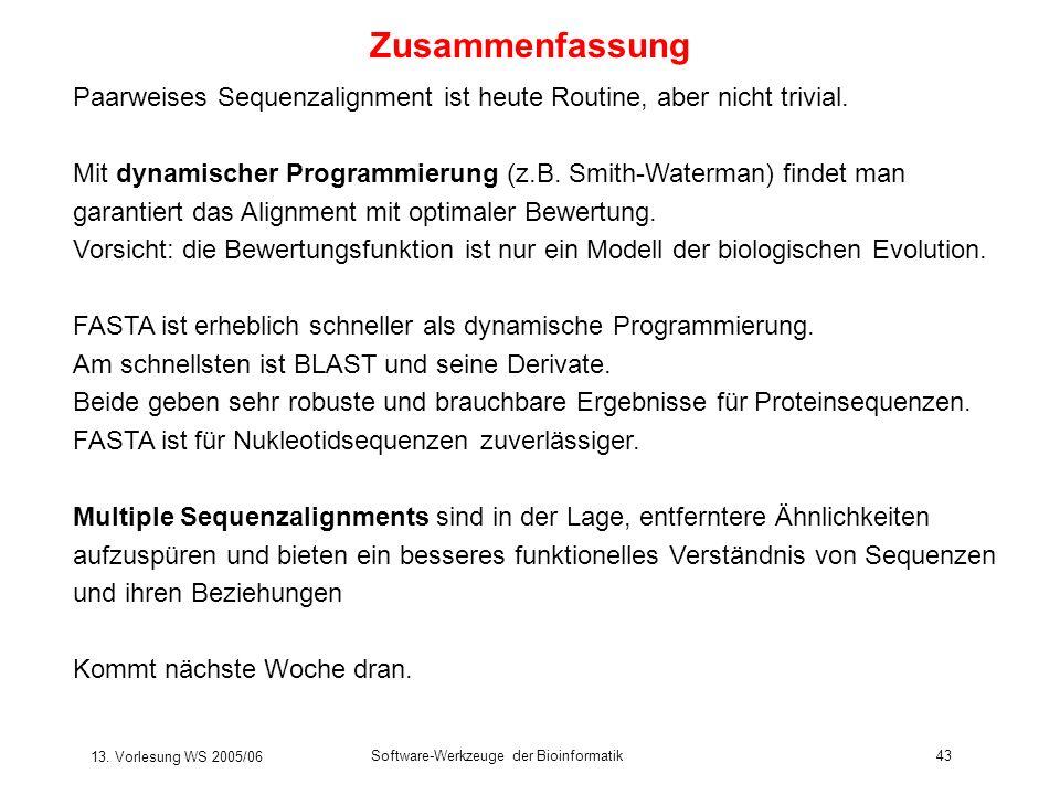 13. Vorlesung WS 2005/06 Software-Werkzeuge der Bioinformatik43 Zusammenfassung Paarweises Sequenzalignment ist heute Routine, aber nicht trivial. Mit