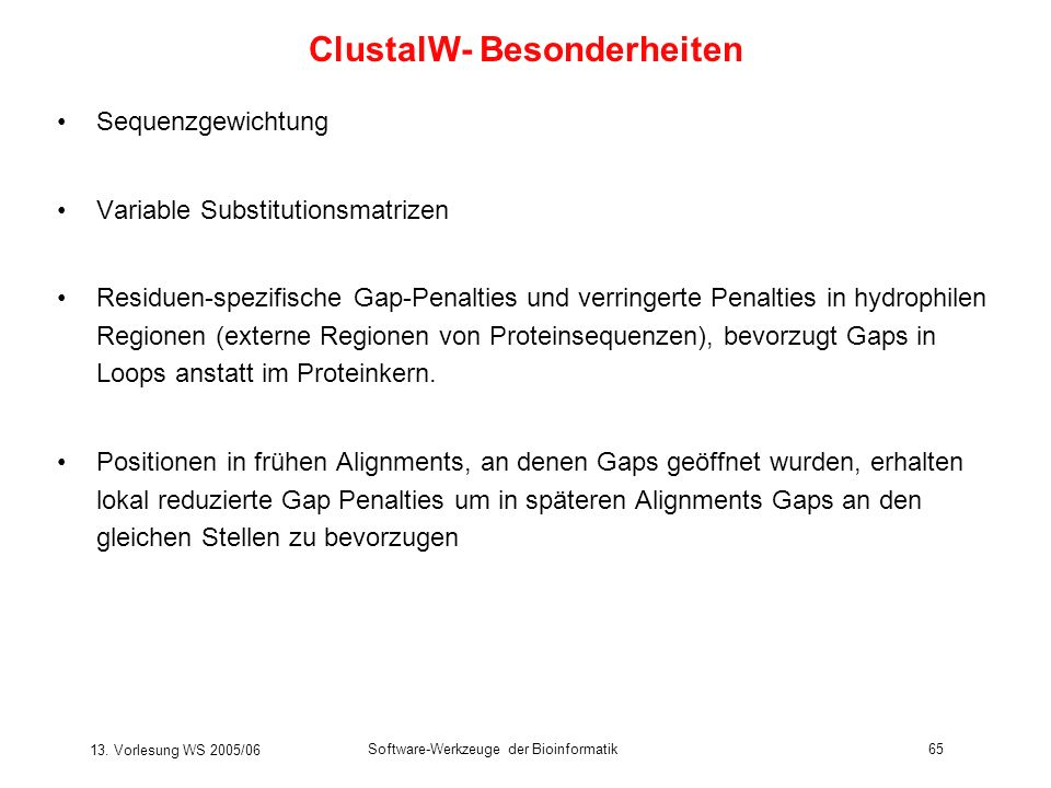 13. Vorlesung WS 2005/06 Software-Werkzeuge der Bioinformatik65 Sequenzgewichtung Variable Substitutionsmatrizen Residuen-spezifische Gap-Penalties un