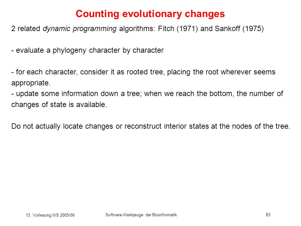13. Vorlesung WS 2005/06 Software-Werkzeuge der Bioinformatik83 Counting evolutionary changes 2 related dynamic programming algorithms: Fitch (1971) a