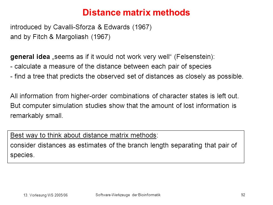 13. Vorlesung WS 2005/06 Software-Werkzeuge der Bioinformatik92 Distance matrix methods introduced by Cavalli-Sforza & Edwards (1967) and by Fitch & M