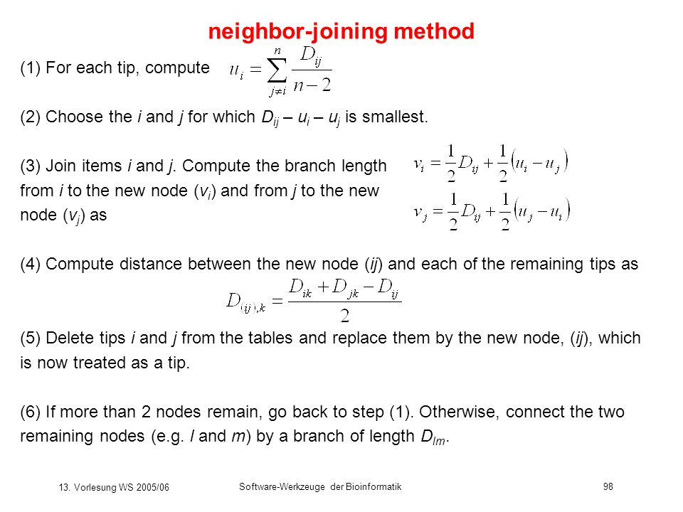 13. Vorlesung WS 2005/06 Software-Werkzeuge der Bioinformatik98 neighbor-joining method (1) For each tip, compute (2) Choose the i and j for which D i