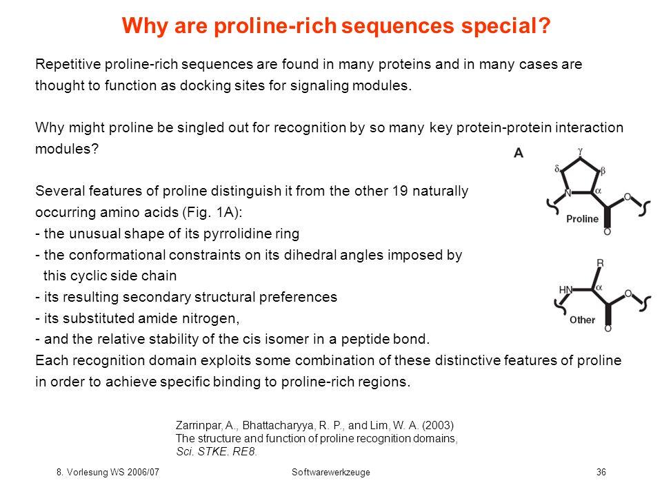 8. Vorlesung WS 2006/07Softwarewerkzeuge36 Why are proline-rich sequences special? Zarrinpar, A., Bhattacharyya, R. P., and Lim, W. A. (2003) The stru