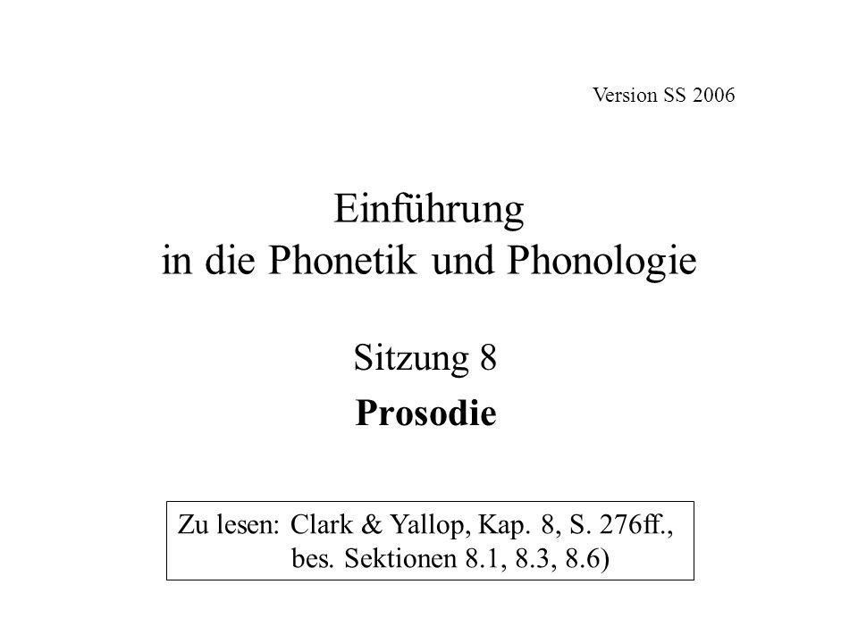 Einführung in die Phonetik und Phonologie Sitzung 8 Prosodie Zu lesen: Clark & Yallop, Kap. 8, S. 276ff., bes. Sektionen 8.1, 8.3, 8.6) Version SS 200