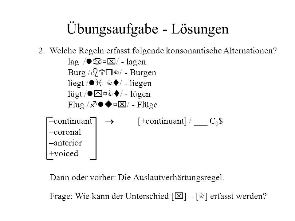 Übungsaufgabe - Lösungen 2. Welche Regeln erfasst folgende konsonantische Alternationen? lag / la x / - lagen Burg / bUrC / - Burgen liegt / li Ct / -