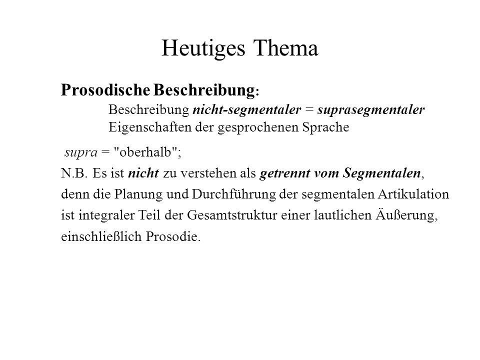Heutiges Thema Prosodische Beschreibung : Beschreibung nicht-segmentaler = suprasegmentaler Eigenschaften der gesprochenen Sprache supra =