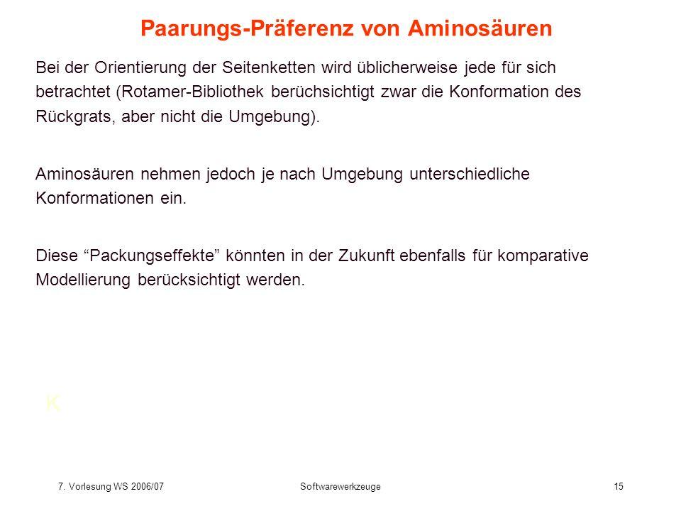7. Vorlesung WS 2006/07Softwarewerkzeuge15 Paarungs-Präferenz von Aminosäuren Bei der Orientierung der Seitenketten wird üblicherweise jede für sich b