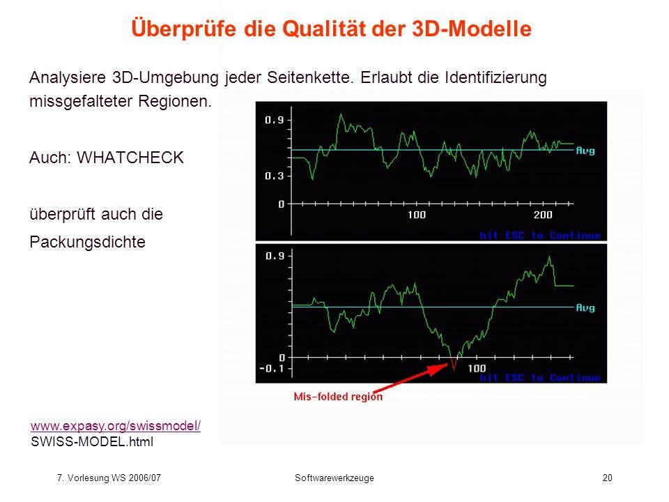 7. Vorlesung WS 2006/07Softwarewerkzeuge20 Überprüfe die Qualität der 3D-Modelle Analysiere 3D-Umgebung jeder Seitenkette. Erlaubt die Identifizierung