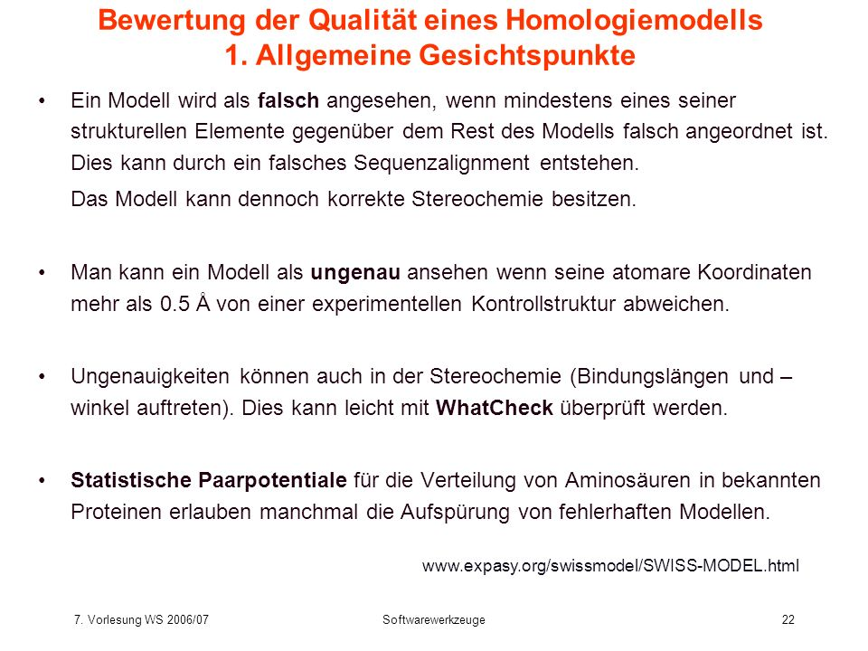 7. Vorlesung WS 2006/07Softwarewerkzeuge22 Bewertung der Qualität eines Homologiemodells 1. Allgemeine Gesichtspunkte Ein Modell wird als falsch anges