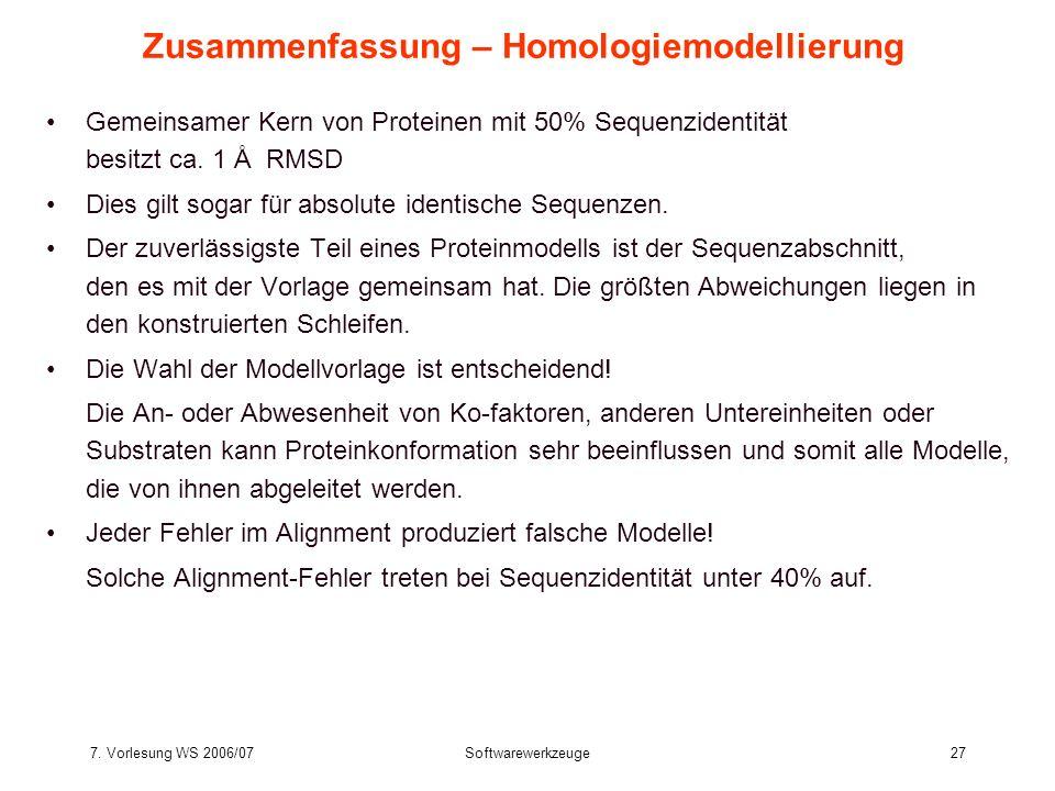 7. Vorlesung WS 2006/07Softwarewerkzeuge27 Zusammenfassung – Homologiemodellierung Gemeinsamer Kern von Proteinen mit 50% Sequenzidentität besitzt ca.