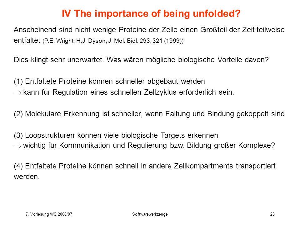 7. Vorlesung WS 2006/07Softwarewerkzeuge28 IV The importance of being unfolded? Anscheinend sind nicht wenige Proteine der Zelle einen Großteil der Ze