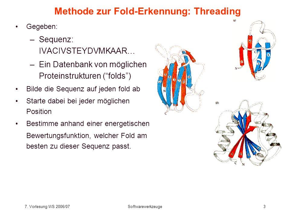 7. Vorlesung WS 2006/07Softwarewerkzeuge3 Methode zur Fold-Erkennung: Threading Gegeben: –Sequenz: IVACIVSTEYDVMKAAR… –Ein Datenbank von möglichen Pro