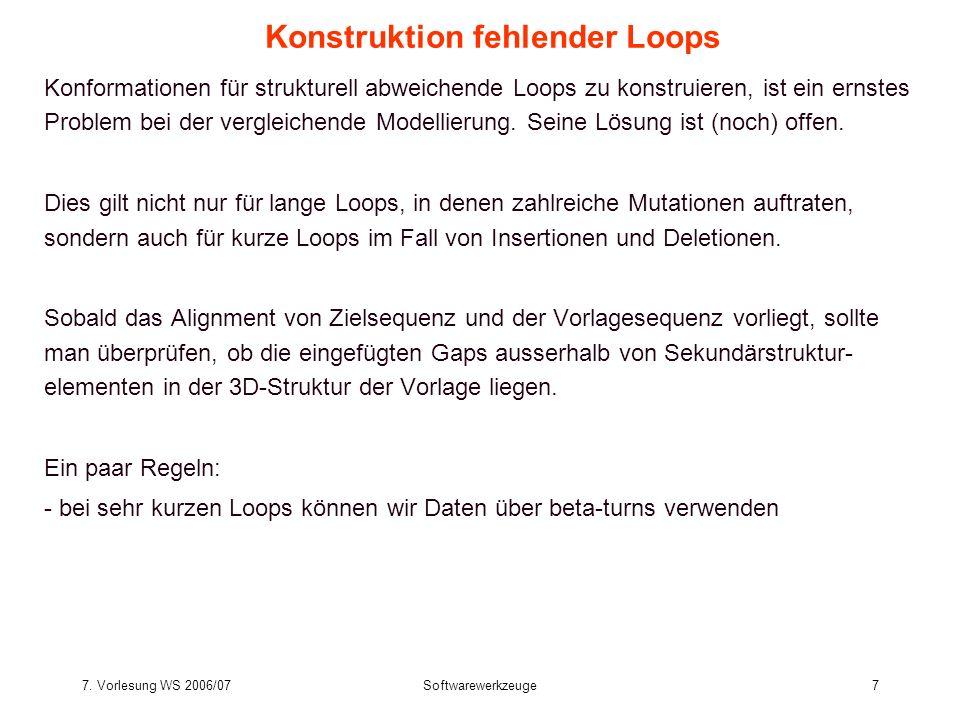 7. Vorlesung WS 2006/07Softwarewerkzeuge7 Konformationen für strukturell abweichende Loops zu konstruieren, ist ein ernstes Problem bei der vergleiche