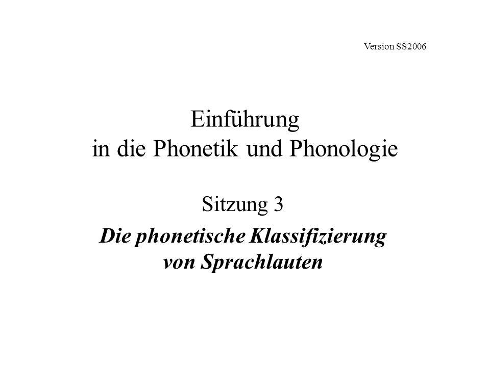 Einführung in die Phonetik und Phonologie Sitzung 3 Die phonetische Klassifizierung von Sprachlauten Version SS2006