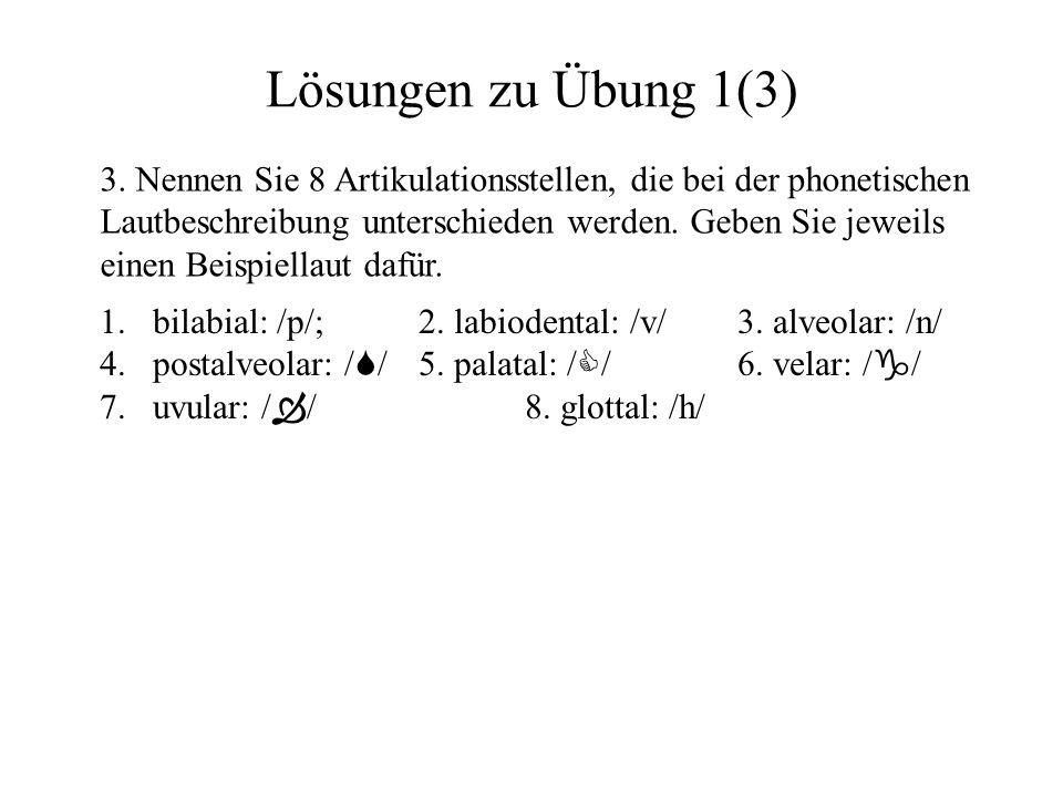 Lösungen zu Übung 1(3) 3. Nennen Sie 8 Artikulationsstellen, die bei der phonetischen Lautbeschreibung unterschieden werden. Geben Sie jeweils einen B