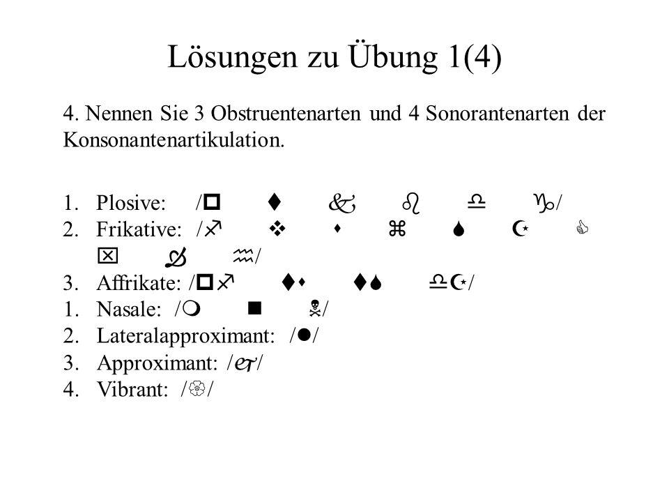 Lösungen zu Übung 1(4) 4. Nennen Sie 3 Obstruentenarten und 4 Sonorantenarten der Konsonantenartikulation. 1.Plosive: / p t k b d g / 2.Frikative:/ f