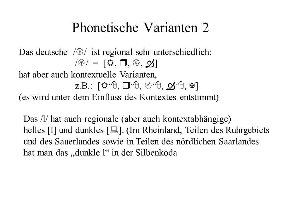 Phonetische Varianten 2 Das deutsche ist regional sehr unterschiedlich: =[,,, ] hat aber auch kontextuelle Varianten, z.B.: [,,,, ] (es wird unter dem