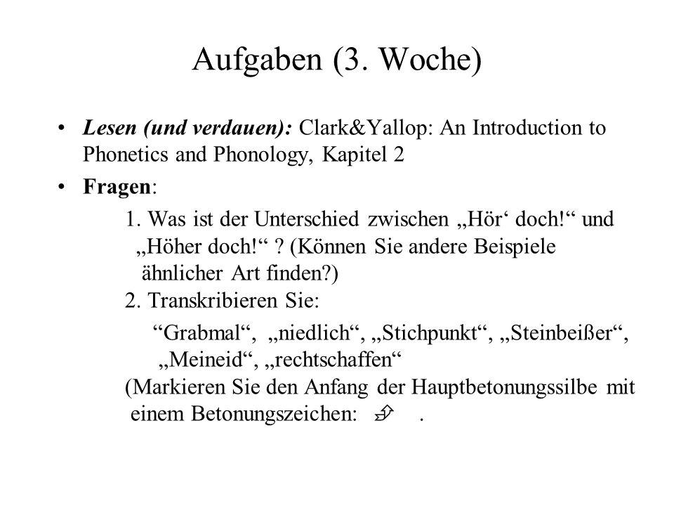 Aufgaben (3. Woche) Lesen (und verdauen): Clark&Yallop: An Introduction to Phonetics and Phonology, Kapitel 2 Fragen: 1. Was ist der Unterschied zwisc