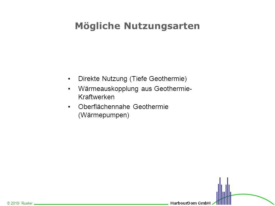 © 2010/ Rueter Mögliche Nutzungsarten Direkte Nutzung (Tiefe Geothermie) Wärmeauskopplung aus Geothermie- Kraftwerken Oberflächennahe Geothermie (Wärm