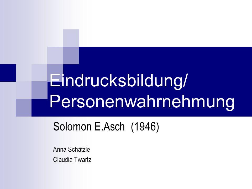 Eindrucksbildung/ Personenwahrnehmung Solomon E.Asch (1946) Anna Schätzle Claudia Twartz