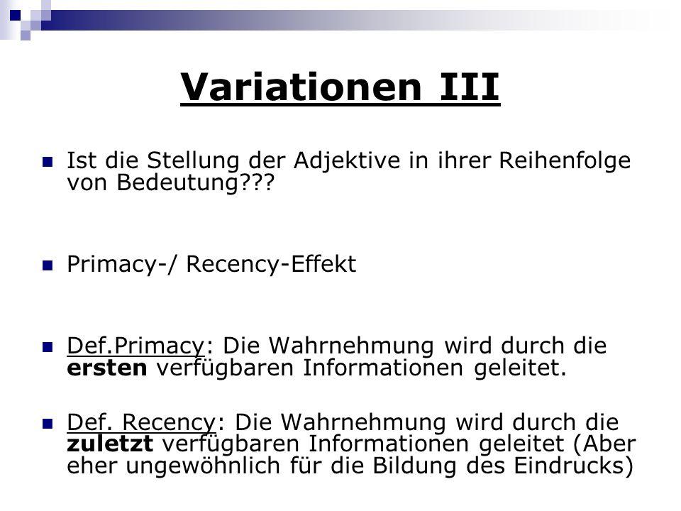 Variationen III Ist die Stellung der Adjektive in ihrer Reihenfolge von Bedeutung??? Primacy-/ Recency-Effekt Def.Primacy: Die Wahrnehmung wird durch