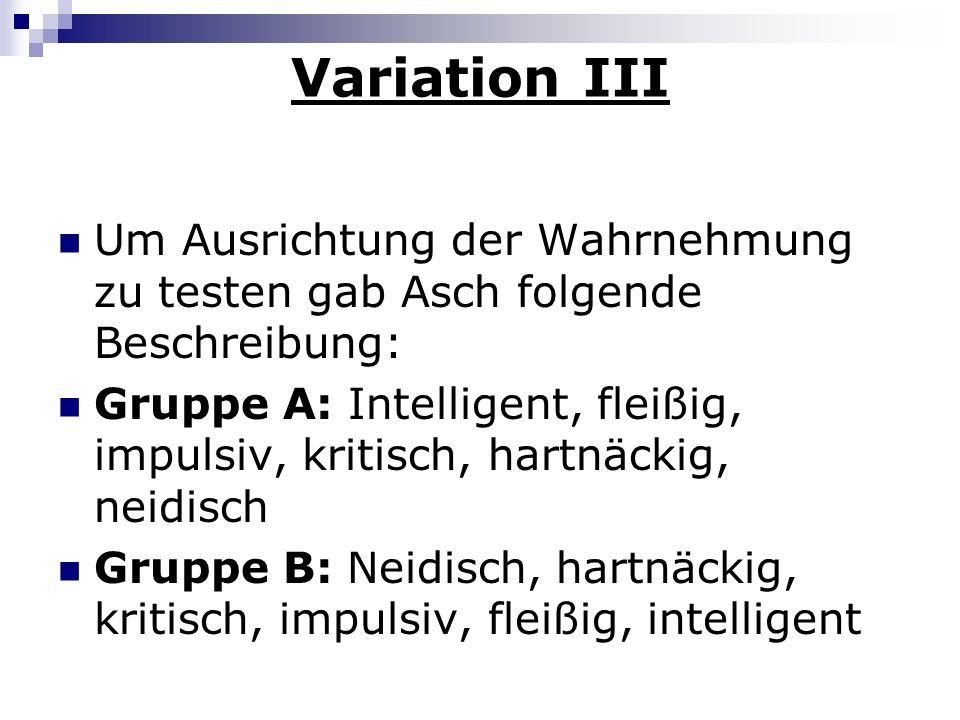 Variation III Um Ausrichtung der Wahrnehmung zu testen gab Asch folgende Beschreibung: Gruppe A: Intelligent, fleißig, impulsiv, kritisch, hartnäckig,