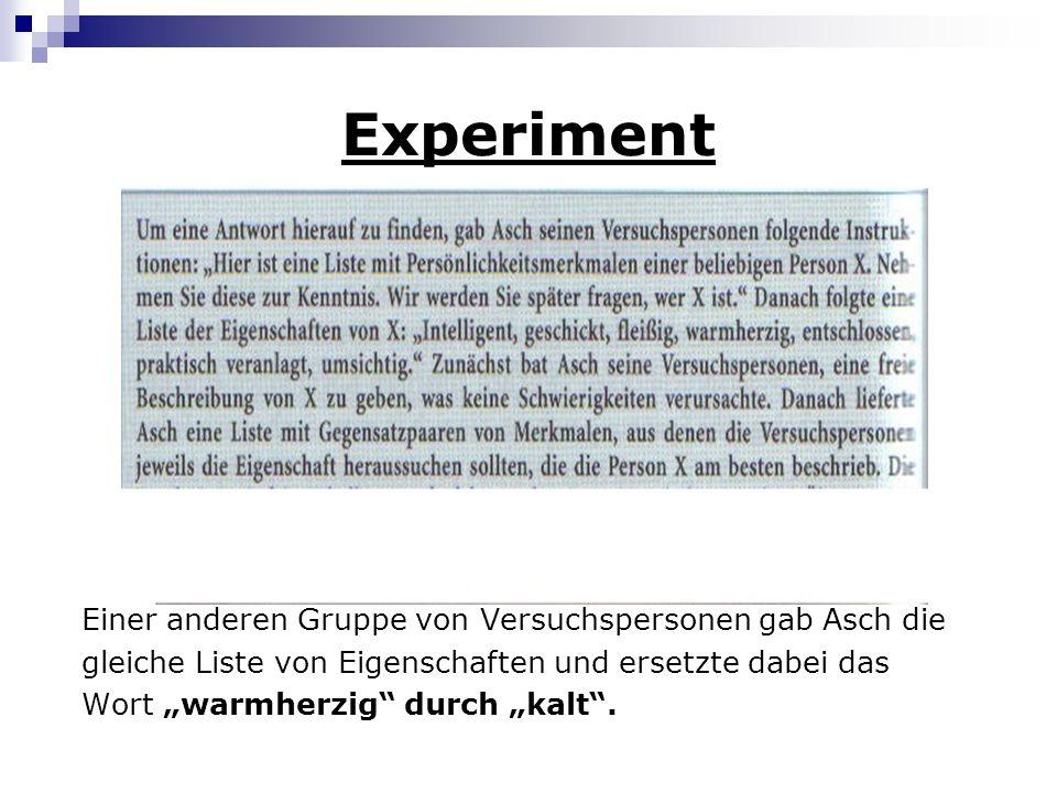 Experiment Einer anderen Gruppe von Versuchspersonen gab Asch die gleiche Liste von Eigenschaften und ersetzte dabei das Wort warmherzig durch kalt.