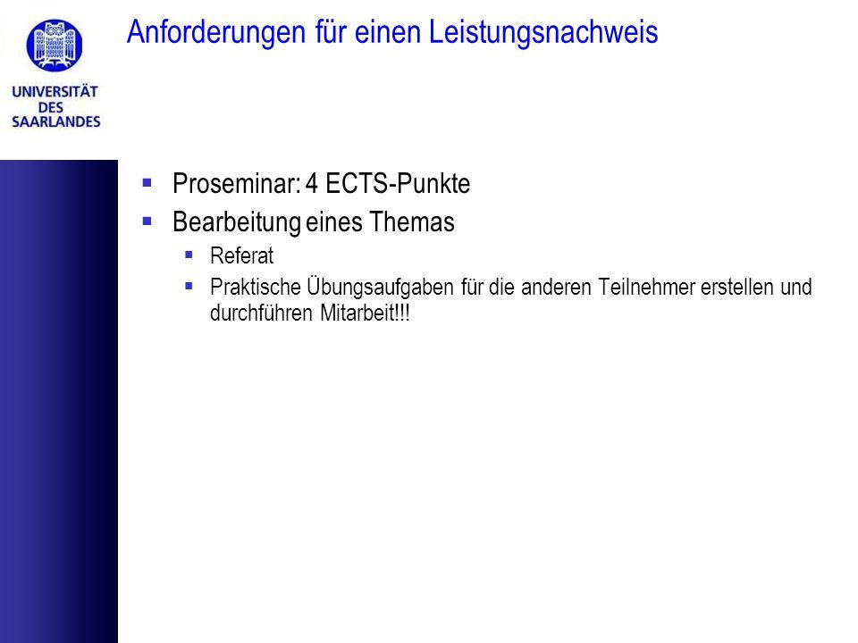 Anforderungen für einen Leistungsnachweis Proseminar: 4 ECTS-Punkte Bearbeitung eines Themas Referat Praktische Übungsaufgaben für die anderen Teilneh