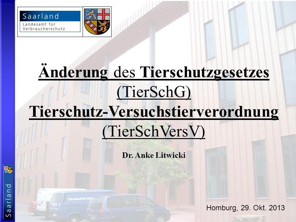 Änderung des Tierschutzgesetzes (TierSchG) Tierschutz-Versuchstierverordnung (TierSchVersV) Dr. Anke Litwicki Homburg, 29. Okt. 2013