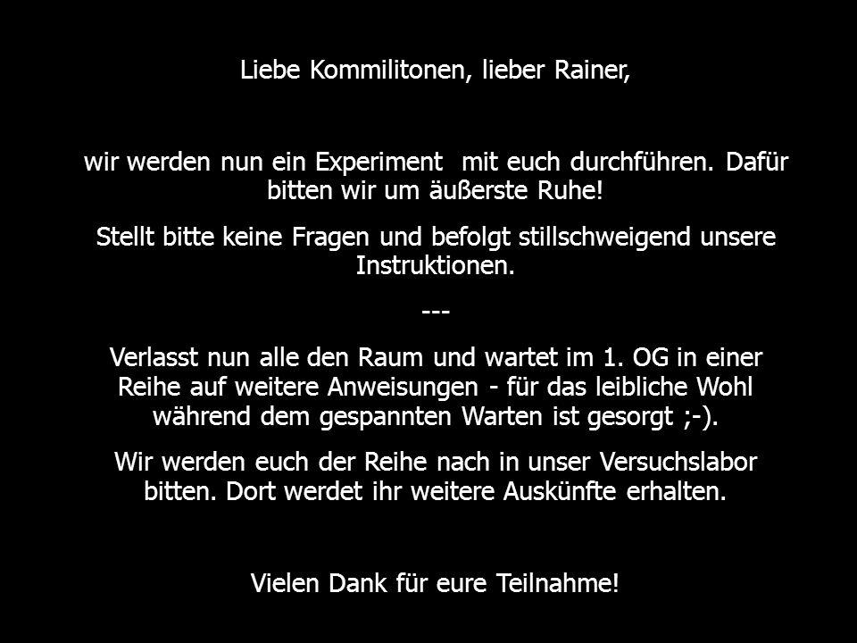 Liebe Kommilitonen, lieber Rainer, wir werden nun ein Experiment mit euch durchführen.